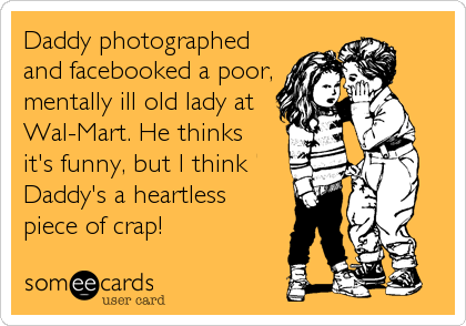 Daddy photographedand facebooked a poor, mentally ill old lady at Wal-Mart. He thinksit's funny, but I thinkDaddy's a heartlesspiece of crap!
