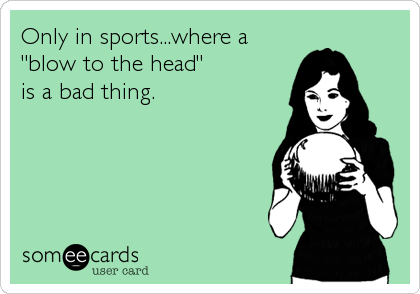 "Only in sports...where a  ""blow to the head"" is a bad thing."