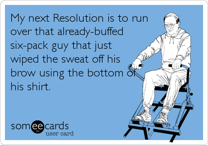My next Resolution is to run over that already-buffed six-pack guy that just wiped the sweat off his brow using the bottom of his shirt.