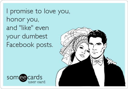 """I promise to love you,  honor you,  and """"like"""" even your dumbest Facebook posts."""