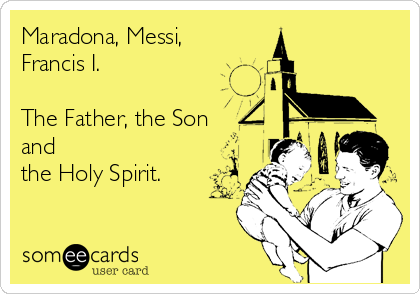 Maradona, Messi, Francis I.  The Father, the Son  and  the Holy Spirit.