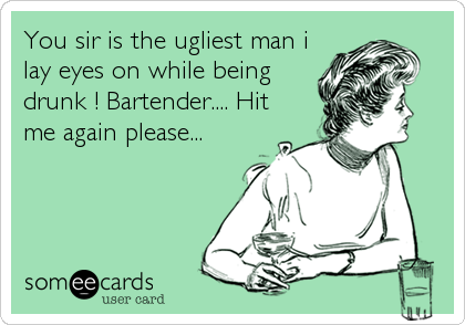 You sir is the ugliest man i lay eyes on while being drunk ! Bartender.... Hit me again please...