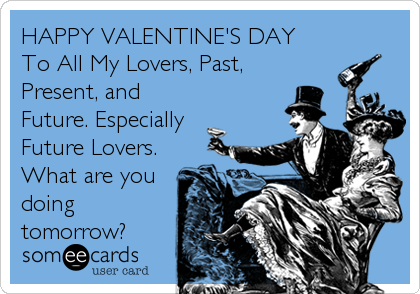 HAPPY VALENTINE'S DAY To All My Lovers, Past, Present, and Future. Especially Future Lovers. What are you doing tomorrow?