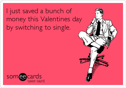 I just saved a bunch of money this Valentines day by switching to single.