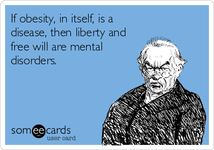If obesity, in itself, is a disease, then liberty and free will are mental disorders.
