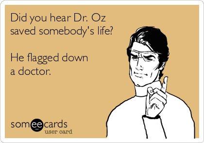 Did you hear Dr. Oz saved somebody's life?  He flagged down a doctor.