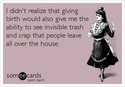 I didn't realize that giving birth would also give me the ability to see invisible trash and crap that people leave  all over the house.