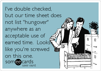 """I've double checked, but our time sheet does not list """"hungover"""" anywhere as an acceptable use of earned time.  Looks like you're screwed"""