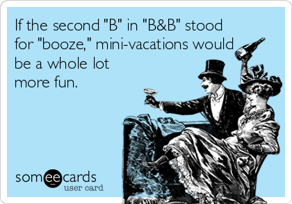 "If the second ""B"" in ""B&B"" stood for ""booze,"" mini-vacations would be a whole lot more fun."