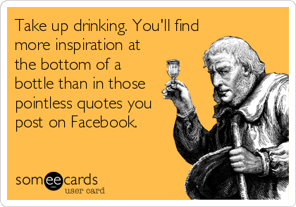 Take up drinking. You'll find more inspiration at the bottom of a bottle than in those  pointless quotes you post on Facebook.