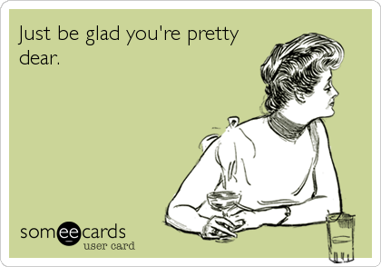 Just be glad you're pretty dear.