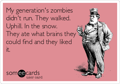 My generation's zombies didn't run. They walked. Uphill. In the snow. They ate what brains they could find and they liked it.