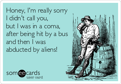 Honey, I'm really sorry  I didn't call you, but I was in a coma, after being hit by a bus and then I was abducted by aliens!