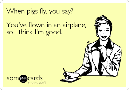 When pigs fly, you say?  You've flown in an airplane, so I think I'm good.