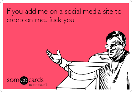 If you add me on a social media site to creep on me.. fuck you