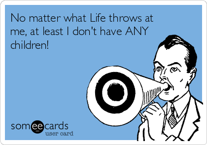No matter what Life throws at me, at least I don't have ANY children!