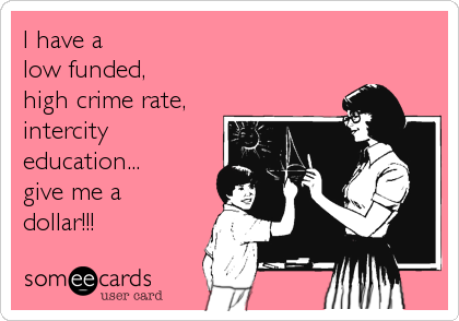 I have a  low funded, high crime rate, intercity education... give me a dollar!!!