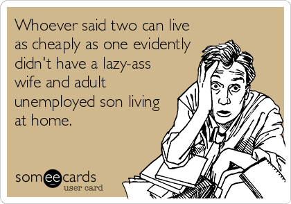 Whoever said two can live as cheaply as one evidently didn't have a lazy-ass wife and adult unemployed son living at home.