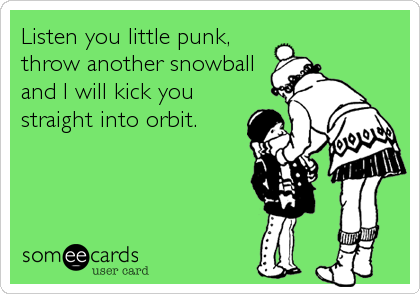 Listen you little punk,  throw another snowball and I will kick you straight into orbit.