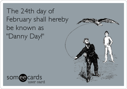 """The 24th day of February shall hereby  be known as """"Danny Day!"""""""