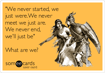 """""""We never started, we just were.We never meet we just are. We never end, we'll just be""""  What are we?"""