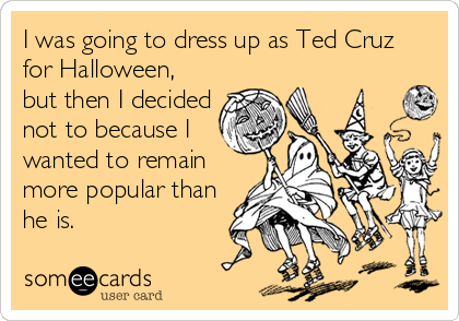 I was going to dress up as Ted Cruz for Halloween, but then I decided not to because I wanted to remain more popular than he is.