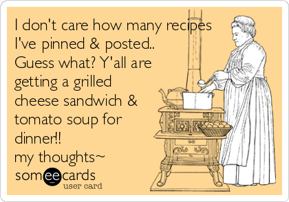 I don't care how many recipes I've pinned & posted.. Guess what? Y'all are getting a grilled cheese sandwich & tomato soup for dinner!! my thoughts~