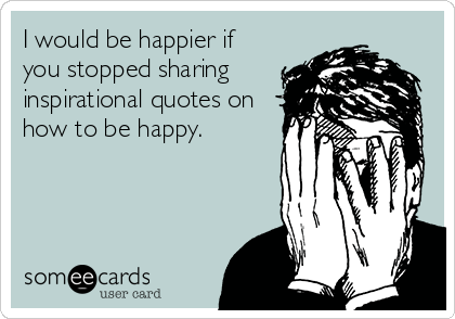 I would be happier if you stopped sharing inspirational quotes on how to be happy.