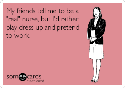 "My friends tell me to be a ""real"" nurse, but I'd rather  play dress up and pretend to work."