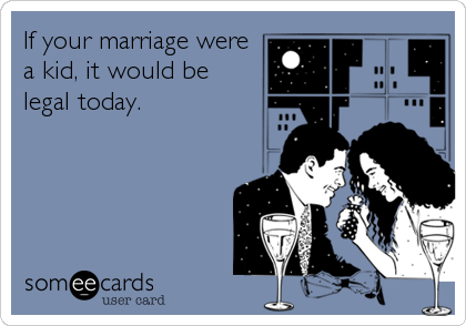 If your marriage were a kid, it would be legal today.