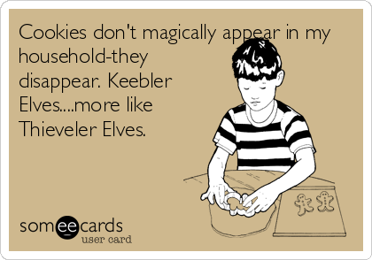 Cookies don't magically appear in my household-they disappear. Keebler Elves....more like Thieveler Elves.