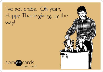 I've got crabs.  Oh yeah, Happy Thanksgiving, by the way!