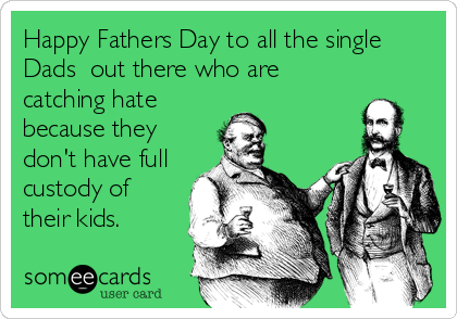 Happy Fathers Day to all the single Dads  out there who are catching hate because they don't have full custody of their kids.