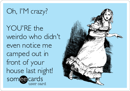 Oh, I'M crazy?  YOU'RE the weirdo who didn't even notice me camped out in front of your house last night!