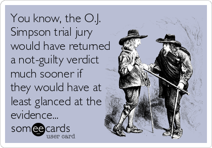 You know, the O.J. Simpson trial jury would have returned a not-guilty verdict much sooner if they would have at least glanced at the<br
