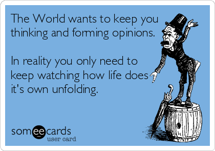 The World wants to keep you thinking and forming opinions.  In reality you only need to keep watching how life does it's own unfolding.