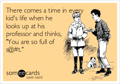 """There comes a time in every kid's life when he looks up at his professor and thinks, """"You are so full of s@#t."""""""