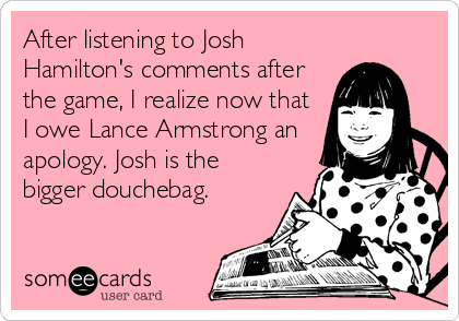 After listening to Josh Hamilton's comments after the game, I realize now that I owe Lance Armstrong an apology. Josh is the bigger douchebag.