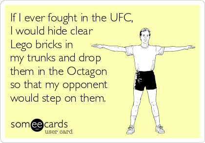 If I ever fought in the UFC, I would hide clear Lego bricks in  my trunks and drop  them in the Octagon  so that my opponent would step on them.