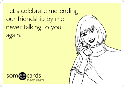 Let's celebrate me ending our friendship by me never talking to you again.