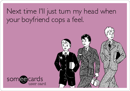 Next time I'll just turn my head when your boyfriend cops a feel.