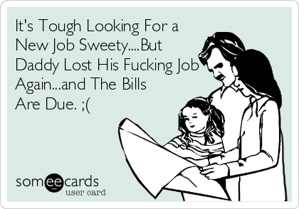 It's Tough Looking For a New Job Sweety....But Daddy Lost His Fucking Job Again...and The Bills Are Due. ;(