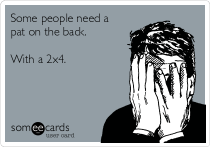Some people need a pat on the back.    With a 2x4.