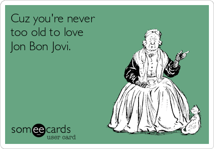 Cuz Youre Never Too Old To Love Jon Bon Jovi – Bon Jovi Birthday Card