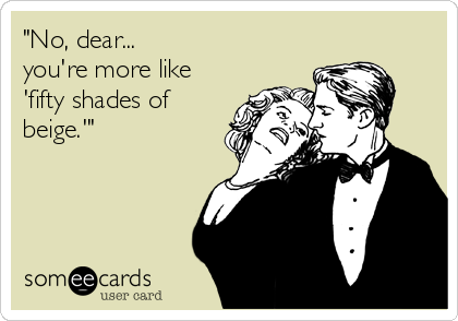 """""""No, dear...  you're more like 'fifty shades of beige.'"""""""