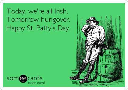 Today, we're all Irish. Tomorrow hungover. Happy St. Patty's Day.