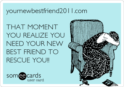 yournewbestfriend2011.com  THAT MOMENT YOU REALIZE YOU NEED YOUR NEW BEST FRIEND TO RESCUE YOU!!