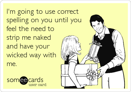 I'm going to use correct spelling on you until you feel the need to strip me naked and have your wicked way with me.