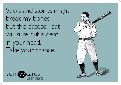 Sticks and stones might break my bones, but this baseball bat  will sure put a dent  in your head. Take your chance.