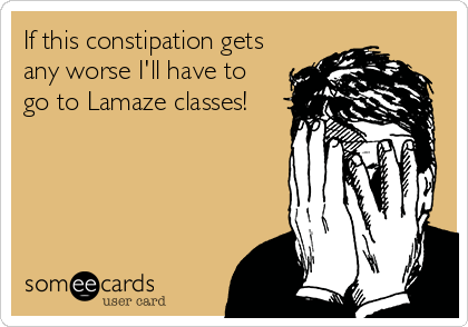 If this constipation gets any worse I'll have to go to Lamaze classes!